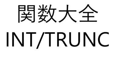 Excel関数大全!~INT/TRUNC関数~